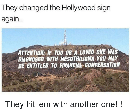 Another One, Another One, and Hit 'Em: They changed the Hollywood sign  again.  ATTENTION: IF YOU OR A LOVED ONE WAS  DIAGNOSED MTH MESOTHILioMA YOU MAY  BE ENTITLED TO FINANCIAL COMPENSATION They hit 'em with another one!!!