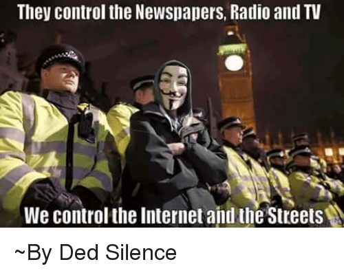 memes: They control the Newspapers, Radio and TV  We control the Internet and the Streets ~By Ded Silence