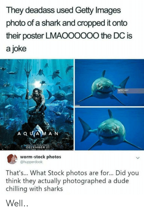 Stock Photos: They deadass used Getty Images  photo of a shark and cropped it onto  their poster LMAOOOOO0 the DC is  a joke  ONLY IN THEATER  DECEMBER 21  worm-stock photos  @hupperdook  That's... What Stock photos are for... Did you  think they actually photographed a dude  chilling with sharks Well..