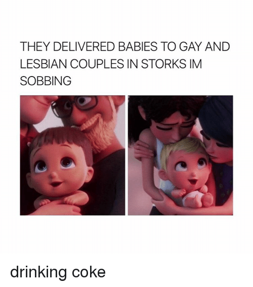 Lesbians, Lesbian, and Girl Memes: THEY DELIVERED BABIES TO GAY AND  LESBIAN COUPLES IN STORKS IM  SOBBING drinking coke