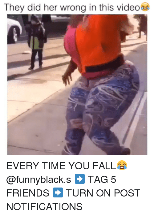Dank Memes: They did her wrong in this video EVERY TIME YOU FALL😂 @funnyblack.s ➡️ TAG 5 FRIENDS ➡️ TURN ON POST NOTIFICATIONS