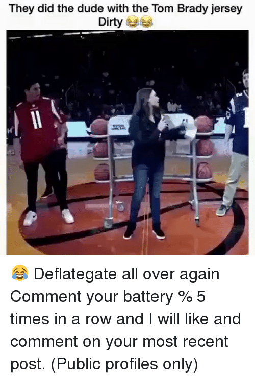 Dude, Memes, and Tom Brady: They did the dude with the Tom Brady jersey  Dirty 😂 Deflategate all over again Comment your battery % 5 times in a row and I will like and comment on your most recent post. (Public profiles only)
