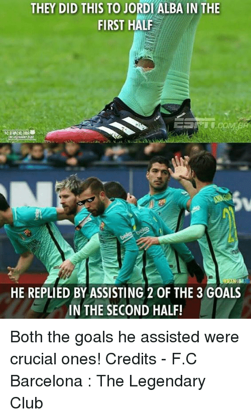 memes: THEY DID THIS TO JORDIALBA IN THE  FIRST HALF  HE REPLIED BY ASSISTING 20F THE 3 GOALS  IN THE SECOND HALF!  r Both the goals he assisted were crucial ones!  Credits - F.C Barcelona : The Legendary Club