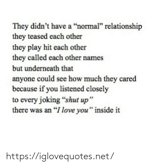 "Joking: They didn't have a ""normal"" relationship  they teased each other  they play hit each other  they called each other names  but underneath that  anyone could see how much they cared  because if you listened closely  to every joking ""shut up""  there was an ""I love you"" inside it https://iglovequotes.net/"