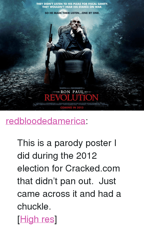 "Tumblr, Blog, and Cracked: THEY DIDN'T LISTEN TO HIS PLEAS FOR FISCAL SANITY.  THEY WOULDN'T HEAR HIS STANCE ON WAR.  SO HE MADE THEM LISTEN...ONE BY ONE.  TIM BURTON PRESENTS A TIMUR BEKMAMBETOV ALM  RON PAUL  REVOLUTION  COMING IN 2013 <p><a href=""http://redbloodedamerica.tumblr.com/post/77912725370/this-is-a-parody-poster-i-did-during-the-2012"" class=""tumblr_blog"">redbloodedamerica</a>:</p>  <blockquote><p>This is a parody poster I did during the 2012 election for Cracked.com that didn't pan out.  Just came across it and had a chuckle.</p> <p>[<a href=""http://i.imgur.com/gbCWTB6.jpg"">High res</a>]</p></blockquote>"