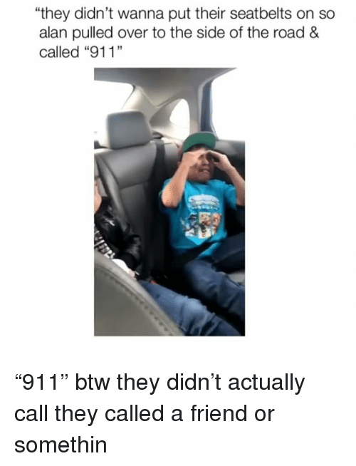 "Memes, The Road, and 🤖: they didn't wanna put their seatbelts on so  alan pulled over to the side of the road &  19  匹 ""911"" btw they didn't actually call they called a friend or somethin"
