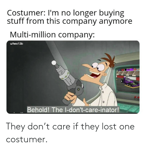 care: They don't care if they lost one costumer.