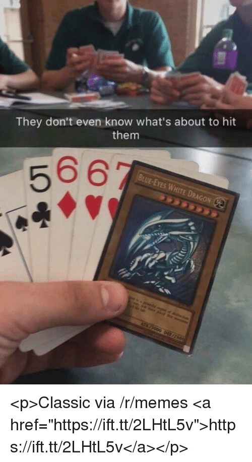 "Memes, White, and Dragon: They don't even know what's about to hit  them  BUUE-EYES WHITE DRAGON <p>Classic via /r/memes <a href=""https://ift.tt/2LHtL5v"">https://ift.tt/2LHtL5v</a></p>"