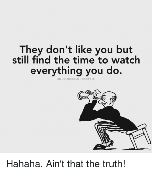 aint that the truth: They don't like you but  still find the time to watch  everything you do.  @BUSINESS MINDSET 1 O 1 Hahaha. Ain't that the truth!