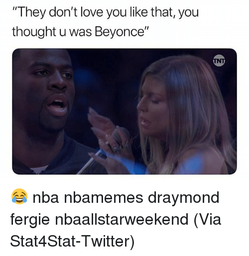 "Basketball, Beyonce, and Love: ""They don't love you like that, you  thought u was Beyonce"" 😂 nba nbamemes draymond fergie nbaallstarweekend (Via ‪Stat4Stat‬-Twitter)"