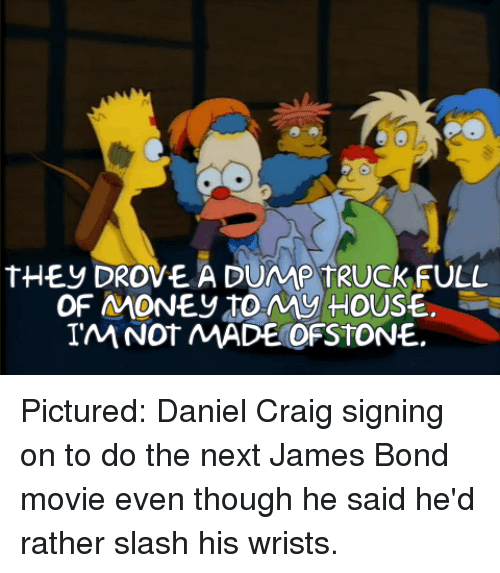 Daniel Craig: tHEy DROVE A DUMP TRUCKFULL  OF MONEy toMy HOUSE.  IM NOT MADE OFSTONE. Pictured: Daniel Craig signing on to do the next James Bond movie even though he said he'd rather slash his wrists.