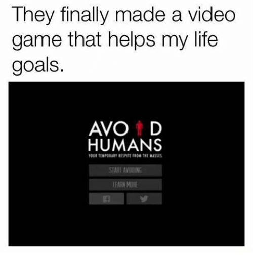 Life: They finally made a video  game that helps my life  goals.  AVO t D  HUMANS