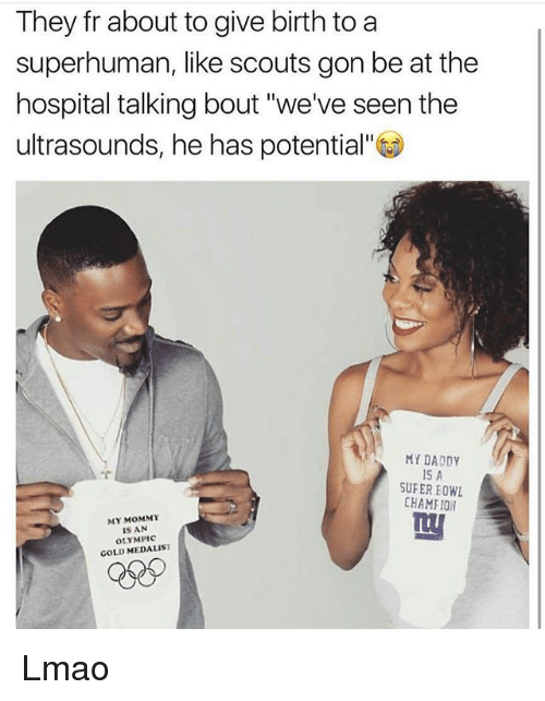 "Lmao, Memes, and Hospital: They fr about to give birth to a  superhuman, like scouts gon be at the  hospital talking bout ""we've seen the  ultrasounds, he has potential""  MY DADDY  IS A  CHAMEION  MY MOMMY  IS AN  OLYMPIC  GOLD MEDALIST Lmao"