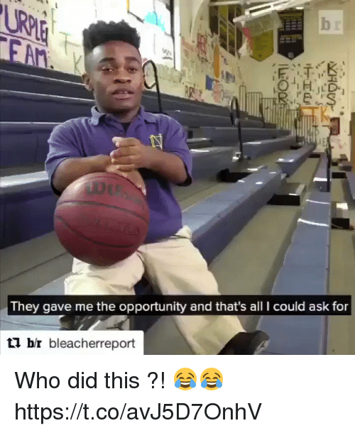 Memes, Opportunity, and 🤖: They gave me the opportunity and that's all I could ask for  br bleacherreport Who did this ?! 😂😂 https://t.co/avJ5D7OnhV