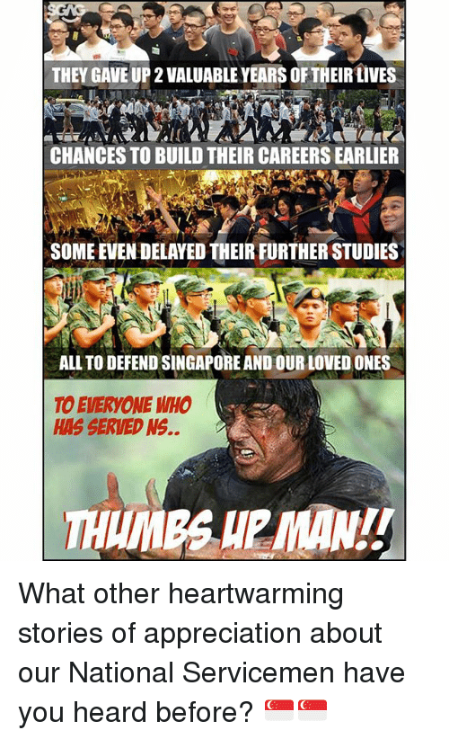 Memes, Singapore, and 🤖: THEY GAVE UP 2 VALUABLE YEARS OFTHEIRLIVES  CHANCES TO BUILD THEIR CAREERS EARLIER  SOME EVEN DELAYED THEIR FURTHER STUDIES  ALL TO DEFEND SINGAPORE AND OUR LOVED ONES  TO EVERYONE WHO  HAS SERVED NS.. What other heartwarming stories of appreciation about our National Servicemen have you heard before? 🇸🇬🇸🇬