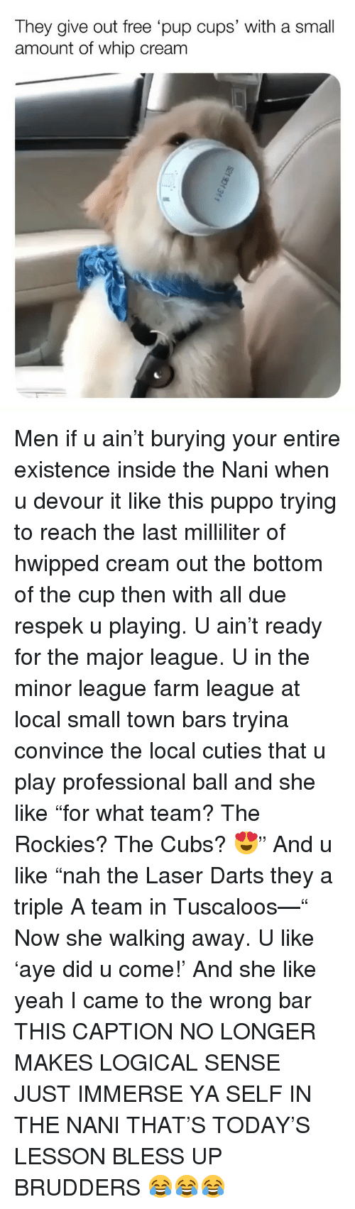 """Rockies: They give out free pup cups' with a small  amount of whip cream Men if u ain't burying your entire existence inside the Nani when u devour it like this puppo trying to reach the last milliliter of hwipped cream out the bottom of the cup then with all due respek u playing. U ain't ready for the major league. U in the minor league farm league at local small town bars tryina convince the local cuties that u play professional ball and she like """"for what team? The Rockies? The Cubs? 😍"""" And u like """"nah the Laser Darts they a triple A team in Tuscaloos—"""" Now she walking away. U like 'aye did u come!' And she like yeah I came to the wrong bar THIS CAPTION NO LONGER MAKES LOGICAL SENSE JUST IMMERSE YA SELF IN THE NANI THAT'S TODAY'S LESSON BLESS UP BRUDDERS 😂😂😂"""