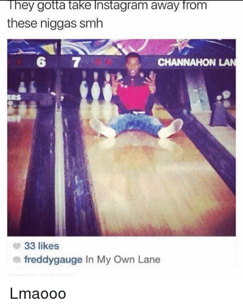 Memes, Smh, and 🤖: They gotta take Instagram away from  these niggas smh  CHANNAHON LAN  33 likes  a freddy gauge In My Own Lane Lmaooo