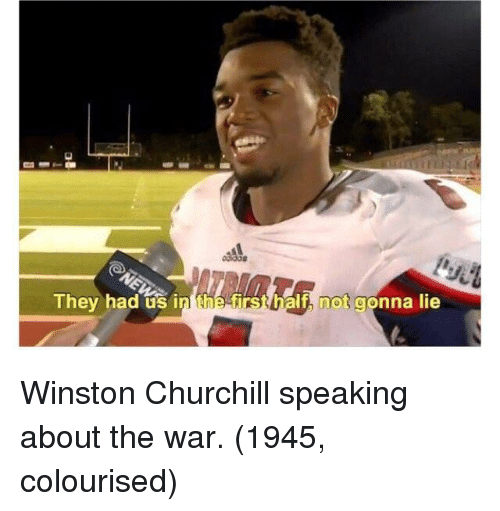 Winston Churchill: They had us in the f  t, not gonna lie Winston Churchill speaking about the war. (1945, colourised)