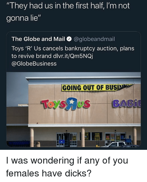 "Toys R Us: They had us in the first half, I'm not  gonna lie""  The Globe and Mail @globeandmail  Toys 'R' Us cancels bankruptcy auction, plans  to revive brand dlvr.it/Qm5NQj  @GlobeBusiness  GOING OUT OF BUSD s  Toysus BABI  51  ENTIBE I was wondering if any of you females have dicks?"