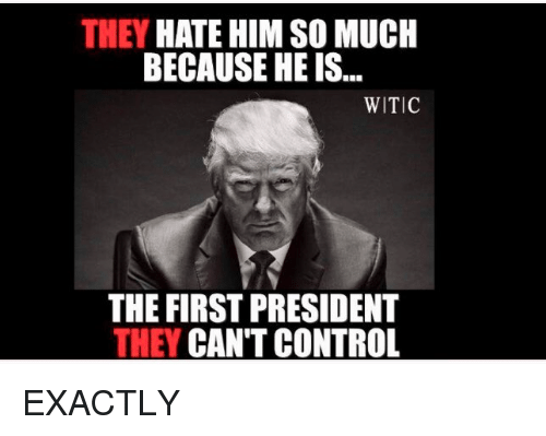 Control, Him, and President: THEY HATE HIM SO MUCH  BECAUSE HE IS...  WITIC  THE FIRST PRESIDENT  THEY CAN'T CONTROL EXACTLY