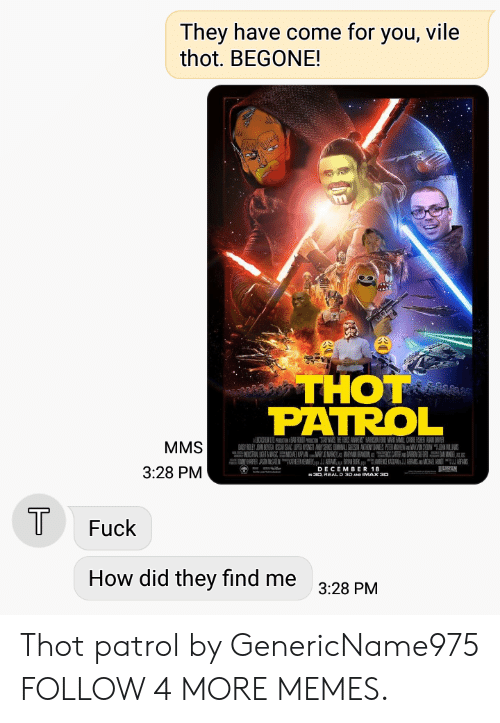 uan: They have come for you, vile  thot. BEGONE!  THOT  PATROL  MMS  A RY B  A UAN AYSES DMAL N ANTHONYANELS PEIER MAHEWMAVN SYON WAN  3:28 PM  DECEMBER 18  N30 REAL D 30 AND IMAX 30  T  Fuck  How did they find me  3:28 PM Thot patrol by GenericName975 FOLLOW 4 MORE MEMES.