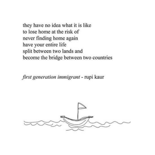 What It Is: they have no idea what it is like  to lose home at the risk of  never finding home again  have your entire life  split between two lands and  become the bridge between two countries  first generation immigrant rupi kaur