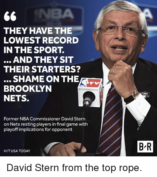 Brooklyn Nets, Nba, and Brooklyn: THEY HAVE THE  LOWEST RECORD  IN THE SPORT  AND THEY SIT  THEIR STARTERS?  BROOKLYN  NETS.  Former NBA Commissioner David Stern  on Nets resting players in final game with  playoff implications for opponent  HIT USA TODAY  BR David Stern from the top rope.
