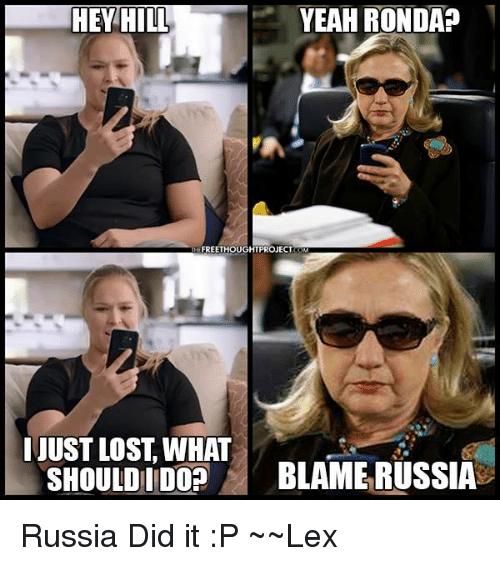 Russia Did It: THEY HILL  YEAH RONDAP  FREETHOUGHTPROJECT  JUST LOST WHAT  SHOULD DO?  BLAME RUSSIA Russia Did it :P ~~Lex