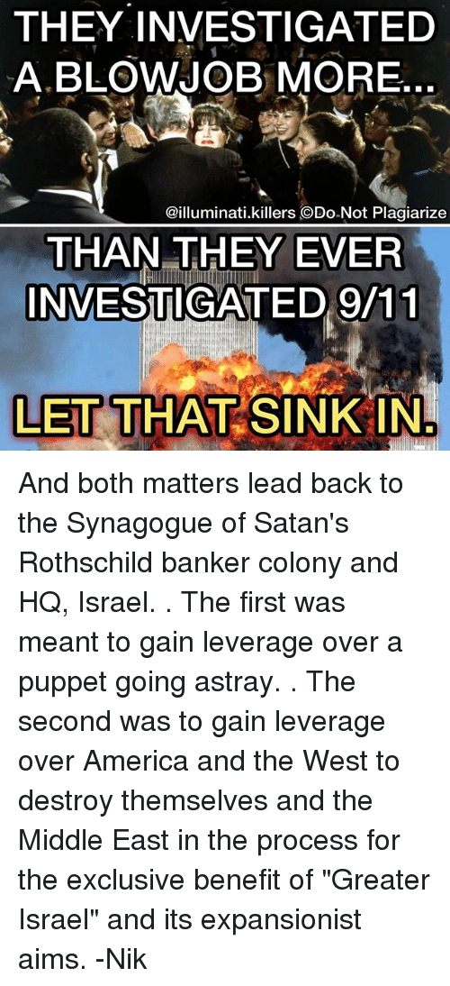 "Leverage: THEY INVESTIGATED  A BLOWJOB MORE  @illuminati.killers ODo-Not Plagiarize  THAN THEY EVER  INVESTIGATED 9/11  LET THAT SINK IN And both matters lead back to the Synagogue of Satan's Rothschild banker colony and HQ, Israel. . The first was meant to gain leverage over a puppet going astray. . The second was to gain leverage over America and the West to destroy themselves and the Middle East in the process for the exclusive benefit of ""Greater Israel"" and its expansionist aims. -Nik"