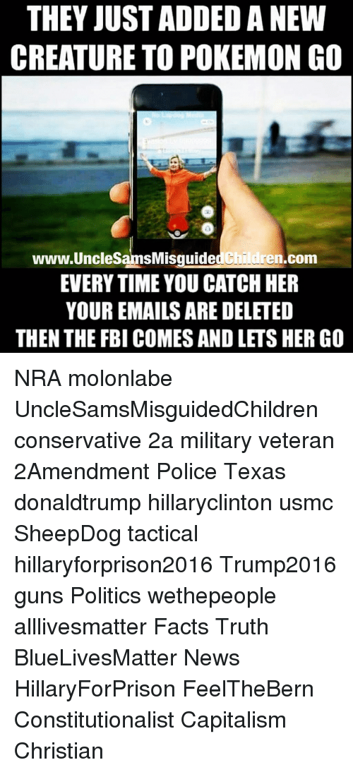 Military: THEY JUST ADDED A NEW  CREATURE TO POKEMON GO  www.UncleSamsMisguided Children.conm  EVERY TIME YOU CATCH HER  YOUR EMAILS ARE DELETED  THEN THE FBI COMES AND LETS HER GO NRA molonlabe UncleSamsMisguidedChildren conservative 2a military veteran 2Amendment Police Texas donaldtrump hillaryclinton usmc SheepDog tactical hillaryforprison2016 Trump2016 guns Politics wethepeople alllivesmatter Facts Truth BlueLivesMatter News HillaryForPrison FeelTheBern Constitutionalist Capitalism Christian