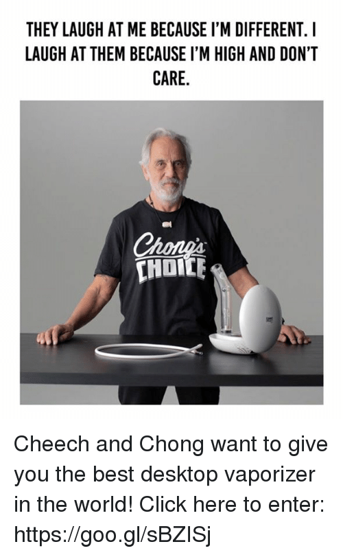 cheech and chong: THEY LAUGH AT ME BECAUSE I'M DIFFERENT. I  LAUGH AT THEM BECAUSE I'M HIGH AND DON'T  CARE Cheech and Chong want to give you the best desktop vaporizer in the world!  Click here to enter: https://goo.gl/sBZISj
