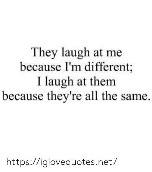 Because Im: They laugh at me  because I'm different;  I laugh at them  because they're all the same. https://iglovequotes.net/