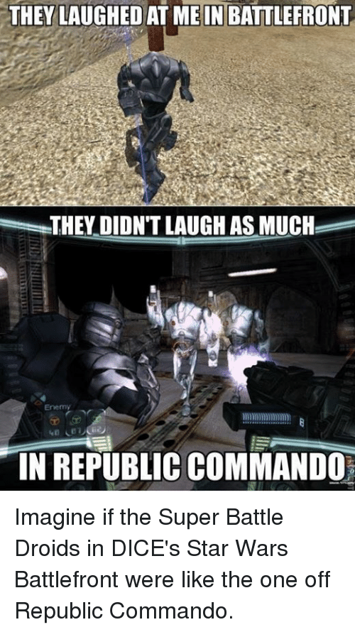 Star Wars, Dice, and Star: THEY LAUGHED AT ME IN BATTLEFRONT  THEY DIDNTLAUGH AS MUCH  Enemy  IN REPUBLIC COMMANDO Imagine if the Super Battle Droids in DICE's Star Wars Battlefront were like the one off Republic Commando.