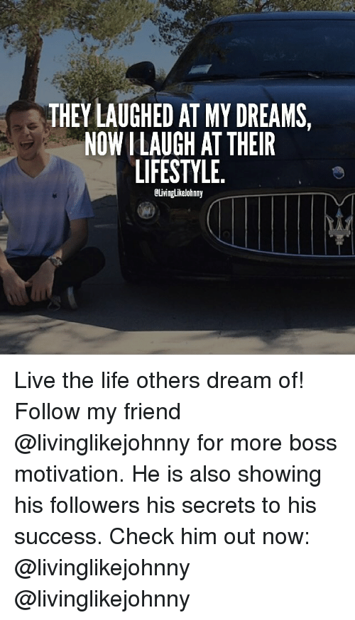 Living The Life: THEY LAUGHED AT MY DREAMS,  NOWILAUGH AT THEIR  LIFESTYLE  OLivinglikelohnny Live the life others dream of! Follow my friend @livinglikejohnny for more boss motivation. He is also showing his followers his secrets to his success. Check him out now: @livinglikejohnny @livinglikejohnny