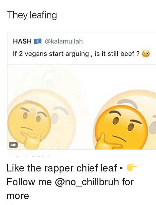 Beef, Funny, and Gif: They leafing  HASH @kalamullah  112 vegans start arguing , is it still beef?  GIF Like the rapper chief leaf • 👉Follow me @no_chillbruh for more