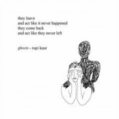 ghosts: they leave  and act like it never happened  they come back  and act like they never left  ghosts-rupi kaur