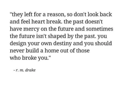 Have Mercy: they left for a reason, so don't look back  and feel heart break. the past doesn't  have mercy on the future and sometimes  the future isn't shaped by the past. you  design your own destiny and you should  never build a home out of those  who broke you.  - r. m. drake