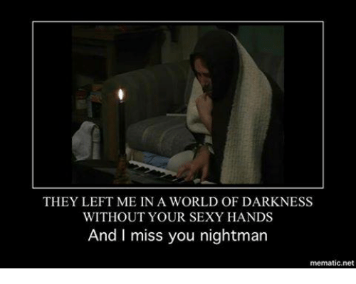 world of darkness: THEY LEFT ME IN A WORLD OF DARKNESS  WITHOUT YOUR SEXY HANDS  And I miss you nightman  mematic net