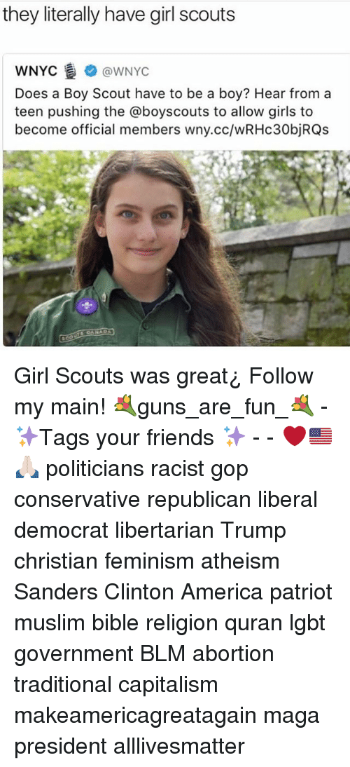 All Lives Matter, America, and Feminism: they literally have girl scouts  @WNYC  WNYC  Does a Boy Scout have to be a boy? Hear from a  teen pushing the @boyscouts to allow girls to  become official members wny.cc/wRHc30bjRQs Girl Scouts was great¿ Follow my main! 💐guns_are_fun_💐 - ✨Tags your friends ✨ - - ❤️🇺🇸🙏🏻 politicians racist gop conservative republican liberal democrat libertarian Trump christian feminism atheism Sanders Clinton America patriot muslim bible religion quran lgbt government BLM abortion traditional capitalism makeamericagreatagain maga president alllivesmatter