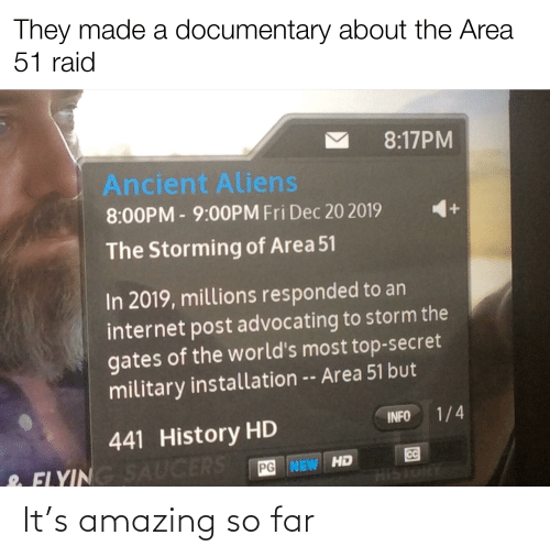 Ancient Aliens: They made a documentary about the Area  51 raid  8:17PM  Ancient Aliens  8:00PM-9:00PM Fri Dec 20 2019  The Storming of Area 51  In 2019, millions responded to an  internet post advocating to storm the  gates of the world's most top-secret  military installation -- Area 51 but  1/4  INFO  441 History HD  CC  & FLYING SAUCERS  PG NEW HD  39 It's amazing so far