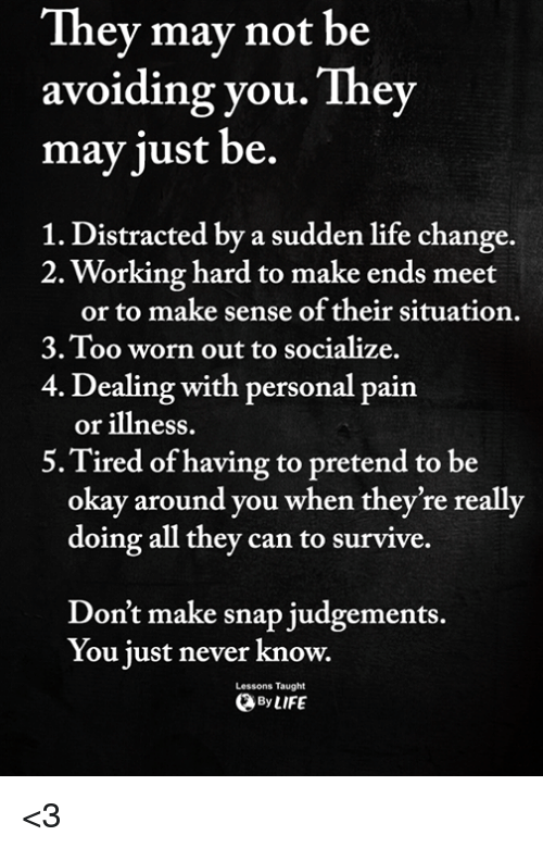 Life, Memes, and Okay: They mav not be  avoiding you. They  may just be.  1. Distracted by a sudden life change.  2. Working hard to make ends meet  or to make sense of their situation.  3.Too worn out to socialize.  4. Dealing with personal pain  or illness.  5.Tired of having to pretend to be  okay around you when they're really  doing all they can to survive.  Don't make snap judgements.  You just never know.  Lessons Taught  ByLIFE <3