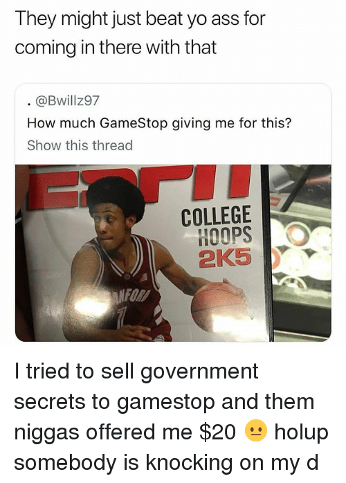 Ass, College, and Gamestop: They might just beat yo ass for  coming in there with that  @Bwillz97  How much GameStop giving me for this?  Show this thread  COLLEGE  HOOPS  2K5Y  FOR I tried to sell government secrets to gamestop and them niggas offered me $20 😐 holup somebody is knocking on my d