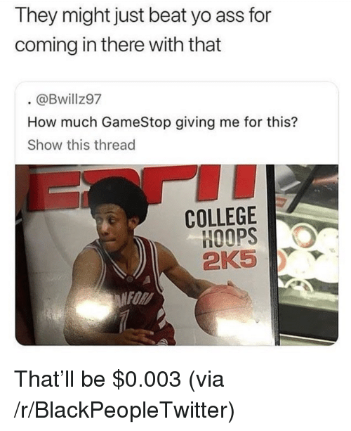Ass, Blackpeopletwitter, and College: They might just beat yo ass for  coming in there with that  @Bwillz97  How much GameStop giving me for this?  Show this thread  COLLEGE  2KS  FOR <p>That'll be $0.003 (via /r/BlackPeopleTwitter)</p>