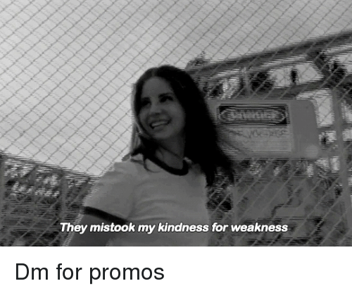 kindness for weakness: They mistook my kindness for weakness Dm for promos