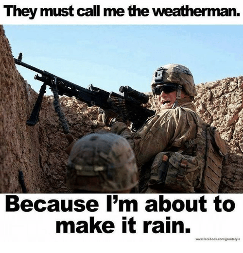 make it rain: They must call me the weatherman.  Because I'm about to  make it rain.  www.facebook.com/gruntstyle
