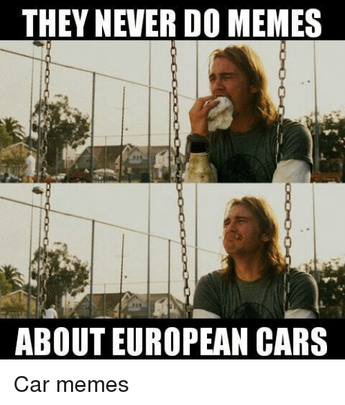 Cars, Meme, and Memes: THEY NEVER DO MEMES  ABOUT EUROPEAN CARS Car memes