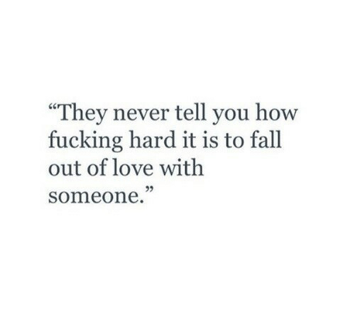 """fall out: """"They never tell you how  fucking hard it is to fall  out of love with  someone."""