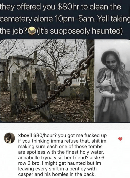 Holy Water: they offered you $80hr to clean the  cemetery alone 10pm-5am. .Yall taking  the job?(t's supposedly haunted)  xbovil $80/hour? you got me fucked up  if you thinking imma refuse that. shit im  making sure each one of those tombs  are spotless with the finest holy water.  annabelle tryna visit her friend? aisle 6  row 3 bro. i might get haunted but im  leaving every shift in a bentley with  casper and his homies in the back.