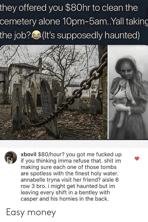 Holy Water: they offered you $80hr to clean the  cemetery alone 10pm-5am.Yall taking  the job?(It's supposedly haunted)  xbovil $80/hour? you got me fucked up  if you thinking imma refuse that. shit im  making sure each one of those tombs  are spotless with the finest holy water.  annabelle tryna visit her friend? aisle 6  row 3 bro. i might get haunted but im  leaving every shift in a bentley with  casper and his homies in the back Easy money