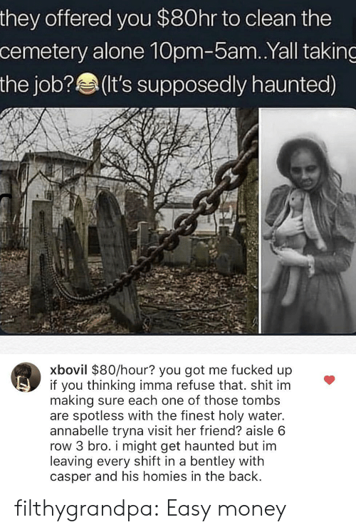 Holy Water: they offered you $80hr to clean the  cemetery alone 10pm-5am.Yall taking  the job?(It's supposedly haunted)  xbovil $80/hour? you got me fucked up  if you thinking imma refuse that. shit im  making sure each one of those tombs  are spotless with the finest holy water.  annabelle tryna visit her friend? aisle 6  row 3 bro. i might get haunted but im  leaving every shift in a bentley with  casper and his homies in the back filthygrandpa:  Easy money